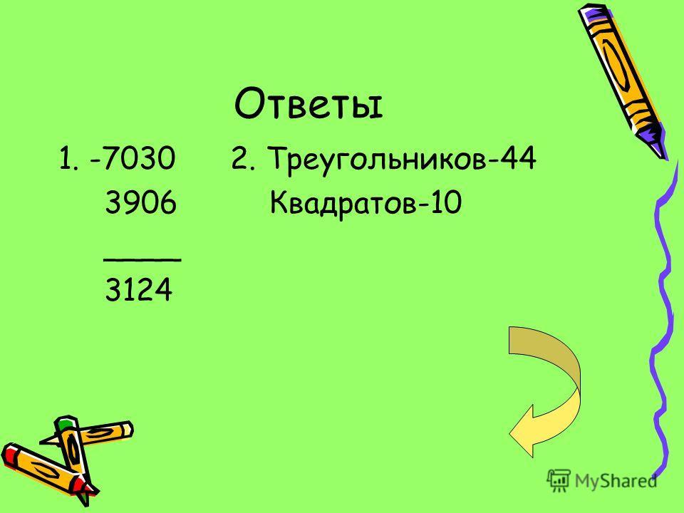 Ответы 1. -7030 2. Треугольников-44 3906 Квадратов-10 ____ 3124