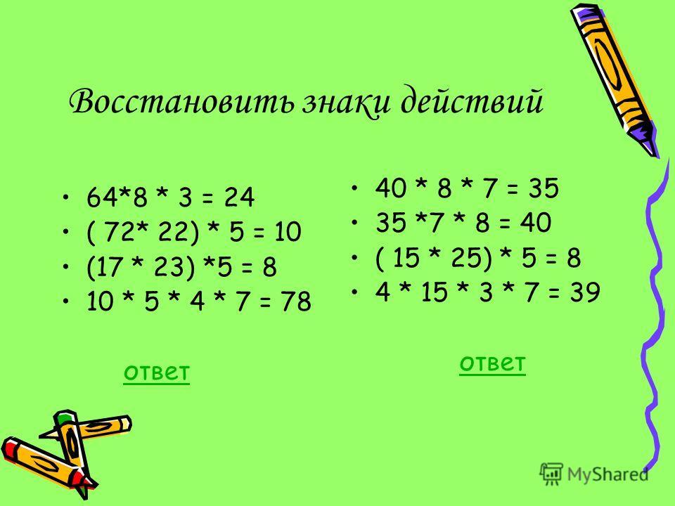 Восстановить знаки действий 64*8 * 3 = 24 ( 72* 22) * 5 = 10 (17 * 23) *5 = 8 10 * 5 * 4 * 7 = 78 ответ 40 * 8 * 7 = 35 35 *7 * 8 = 40 ( 15 * 25) * 5 = 8 4 * 15 * 3 * 7 = 39 ответ