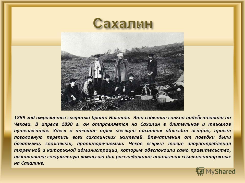 1889 год омрачается смертью брата Николая. Это событие сильно подействовало на Чехова. В апреле 1890 г. он отправляется на Сахалин в длительное и тяжелое путешествие. Здесь в течение трех месяцев писатель объездил остров, провел поголовную перепись в
