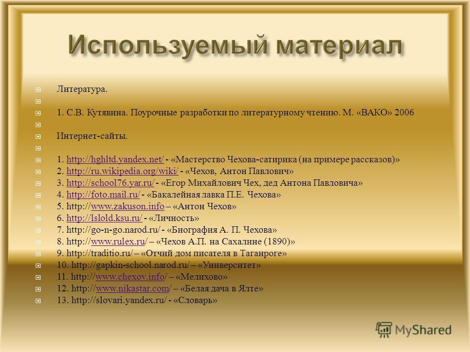 Литература. 1. С. В. Кутявина. Поурочные разработки по литературному чтению. М. « ВАКО » 2006 Интернет - сайты. 1. http://hghltd.yandex.net/ - « Мастерство Чехова - сатирика ( на примере рассказов )»http://hghltd.yandex.net/ 2. http://ru.wikipedia.or