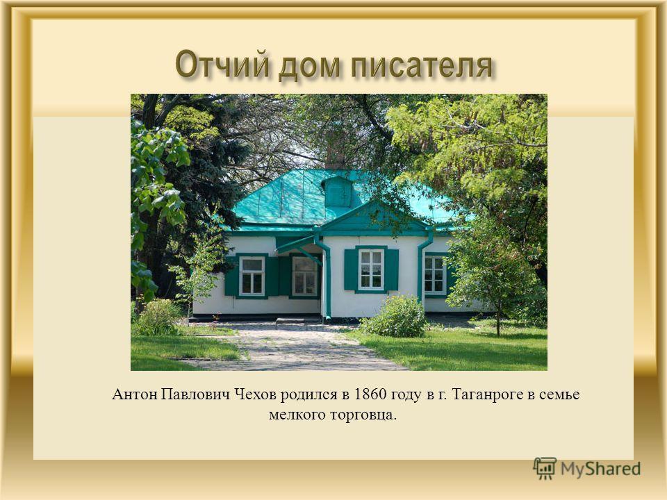Антон Павлович Чехов родился в 1860 году в г. Таганроге в семье мелкого торговца.