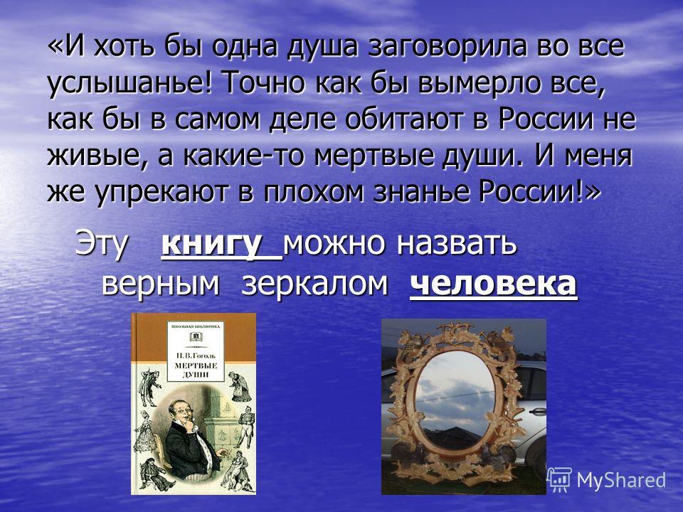 «И хоть бы одна душа заговорила во все услышанье! Точно как бы вымерло все, как бы в самом деле обитают в России не живые, а какие-то мертвые души. И меня же упрекают в плохом знанье России!» Эту книгу можно назвать верным зеркалом человека