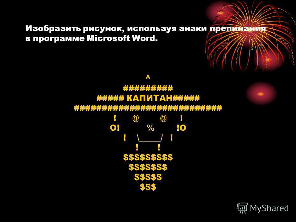 Изобразить рисунок, используя знаки препинания в программе Microsoft Word. ^ ######### ##### КАПИТАН##### ########################### ! @ @ ! O! % !O ! \_____/ ! ! $$$$$$$$$ $$$$$$$ $$$$$ $$$