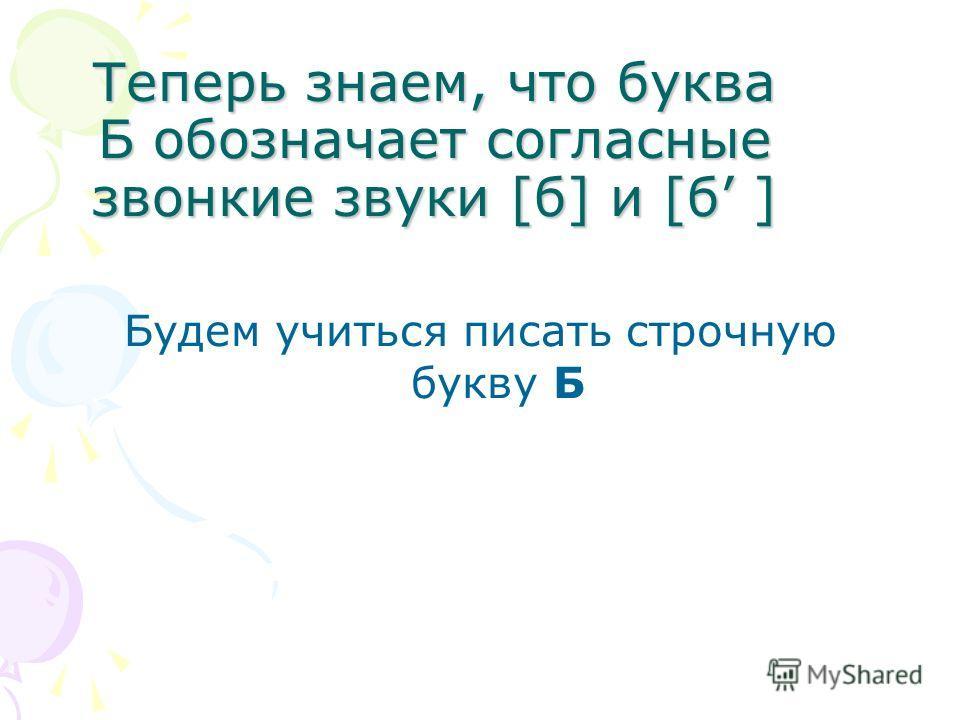 Теперь знаем, что буква Б обозначает согласные звонкие звуки [б] и [б ] Будем учиться писать строчную букву Б