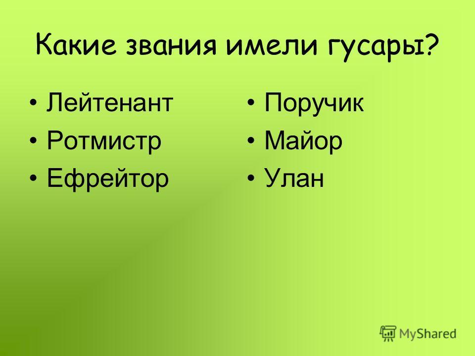 Какие звания имели гусары? Лейтенант Ротмистр Ефрейтор Поручик Майор Улан
