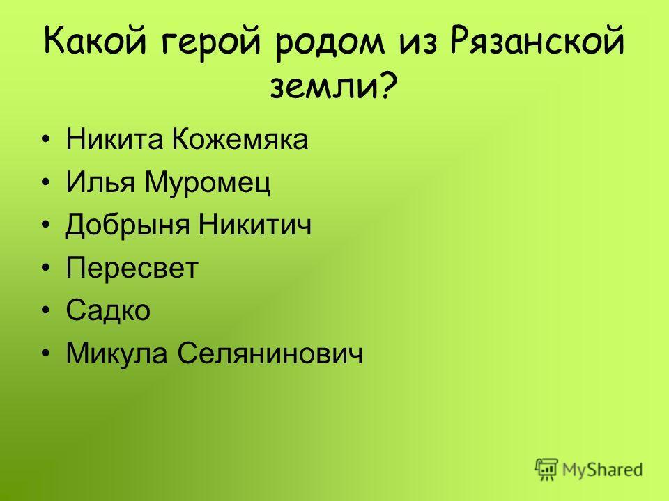 Какой герой родом из Рязанской земли? Никита Кожемяка Илья Муромец Добрыня Никитич Пересвет Садко Микула Селянинович