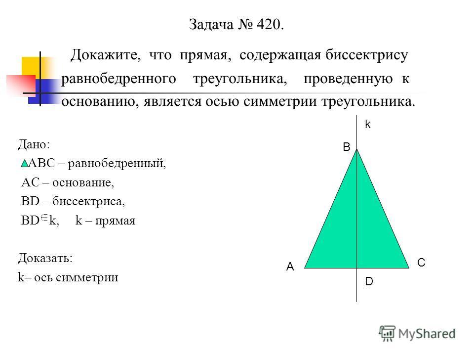 Задача 420. Докажите, что прямая, содержащая биссектрису равнобедренного треугольника, проведенную к основанию, является осью симметрии треугольника. Дано: АВС – равнобедренный, АС – основание, ВD – биссектриса, ВD k, k – прямая Доказать: k– ось симм