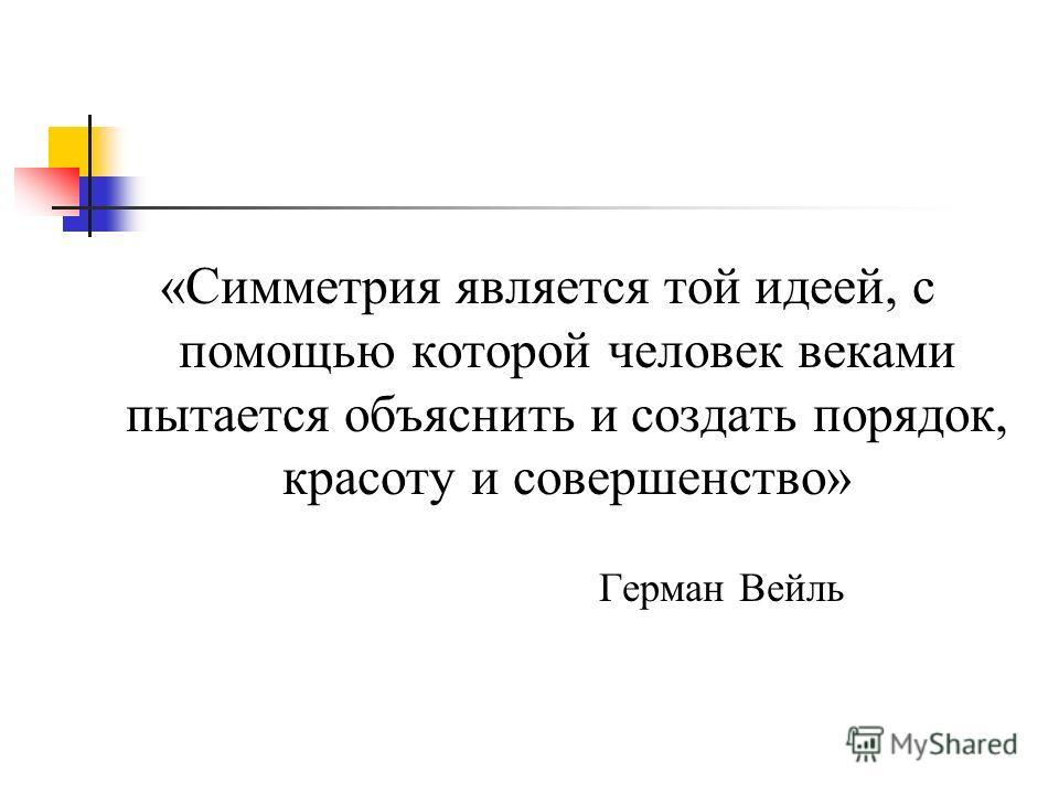 «Симметрия является той идеей, с помощью которой человек веками пытается объяснить и создать порядок, красоту и совершенство» Герман Вейль