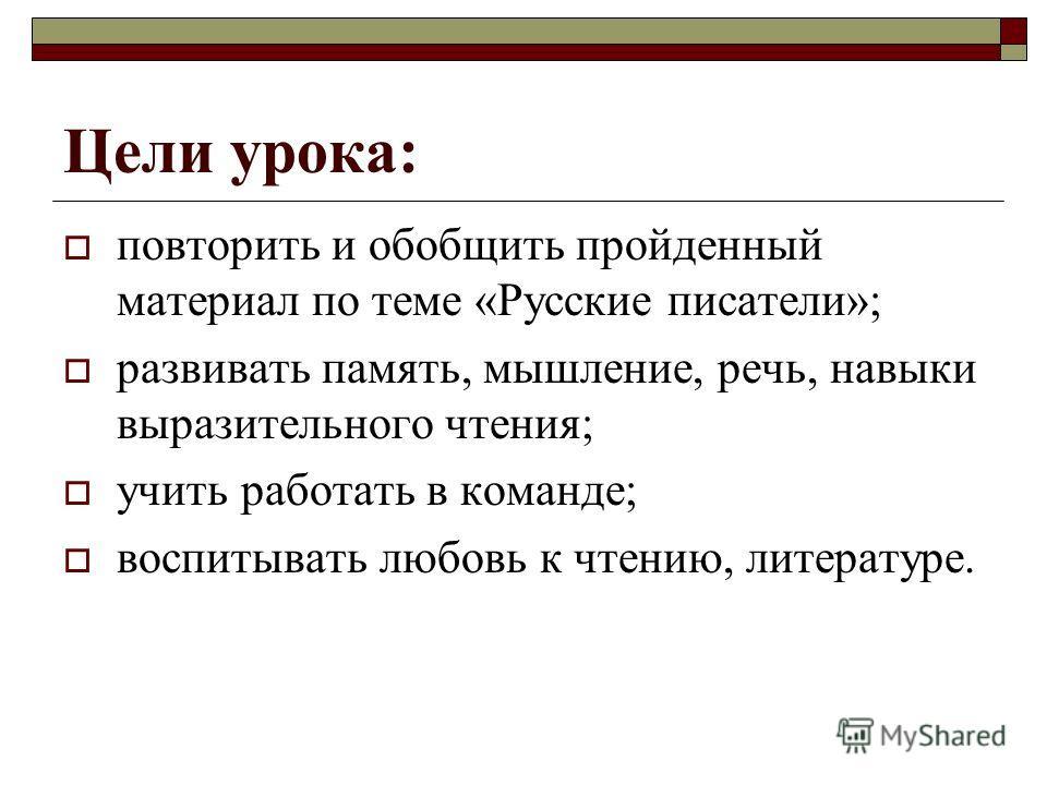 Цели урока: повторить и обобщить пройденный материал по теме «Русские писатели»; развивать память, мышление, речь, навыки выразительного чтения; учить работать в команде; воспитывать любовь к чтению, литературе.