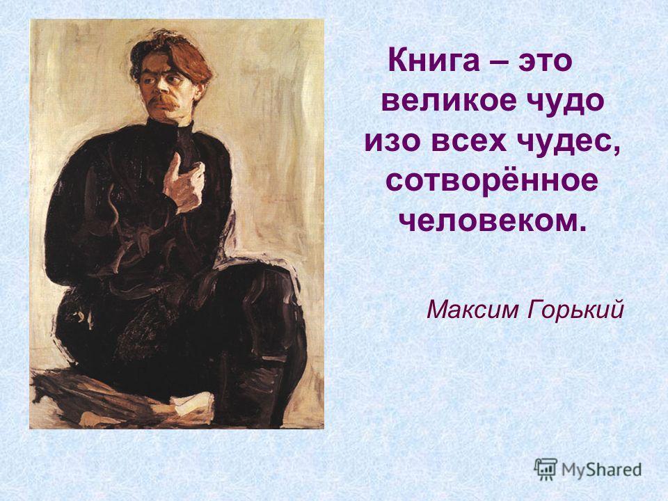 Книга – это великое чудо изо всех чудес, сотворённое человеком. Максим Горький