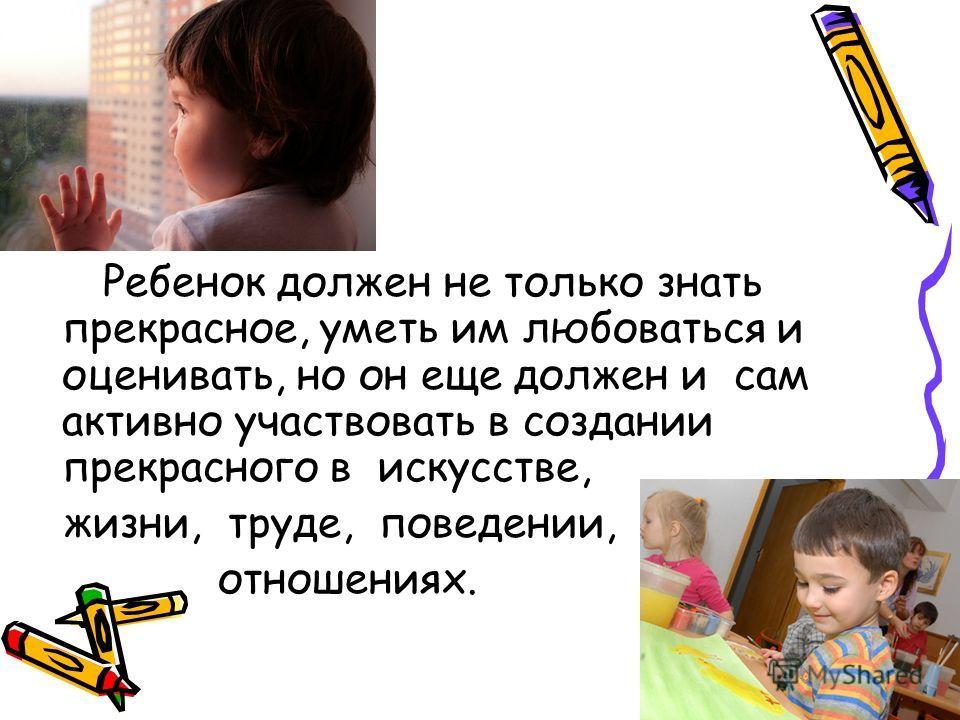 Ребенок должен не только знать прекрасное, уметь им любоваться и оценивать, но он еще должен и сам активно участвовать в создании прекрасного в искусстве, жизни, труде, поведении, отношениях.