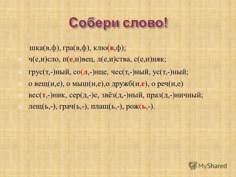 ш ка ( в, ф ), г ра ( в, ф ), к лю ( в, ф ); ч ( е, и ) сло, п ( е, и ) вец, л ( е, и ) ства, с ( е, и ) няк ; грус ( т,-) ный, с о ( л,-) нце, ч ес ( т,-) ный, у с ( т,-) ный ; о в ещ ( и, е ), о м ыш ( и, е ), о д ружб ( и, е ), о р еч ( и, е ) вес