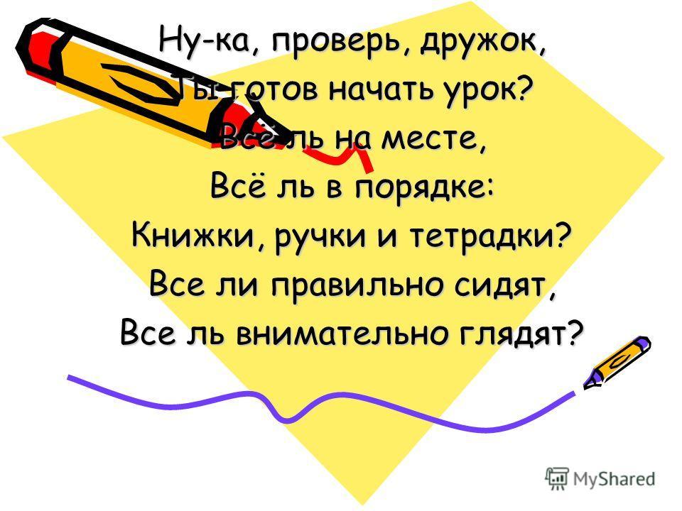 Ну-ка, проверь, дружок, Ты готов начать урок? Всё ль на месте, Всё ль в порядке: Книжки, ручки и тетрадки? Все ли правильно сидят, Все ль внимательно глядят?