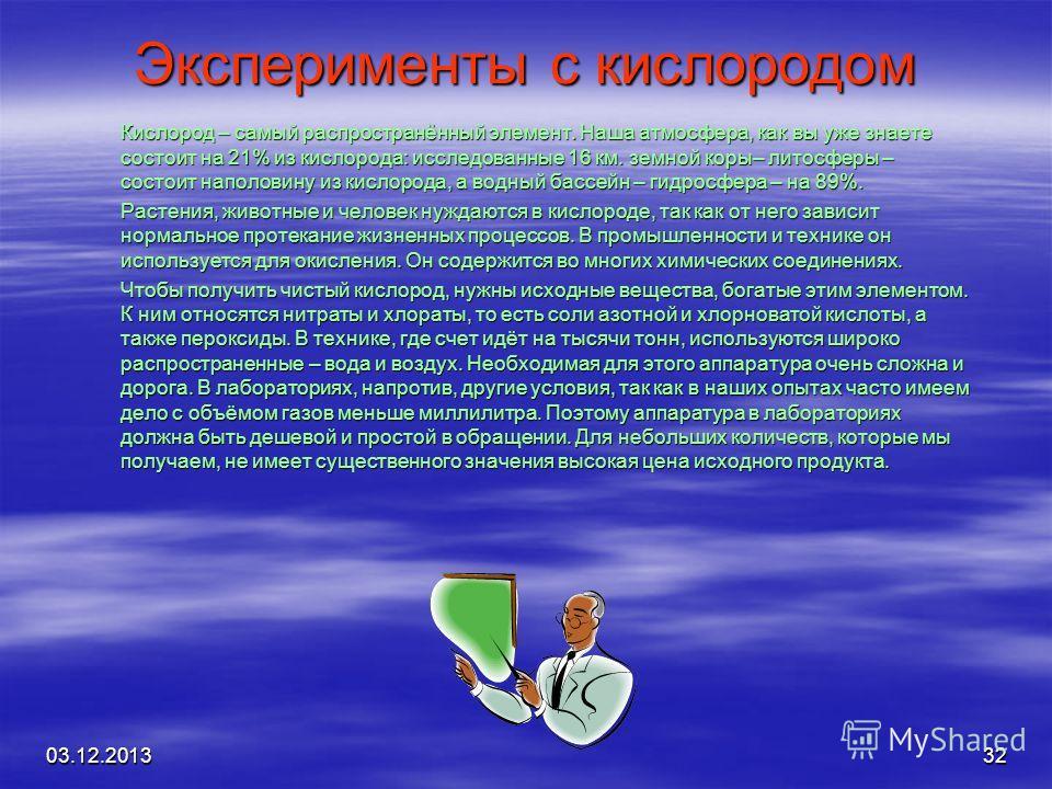 03.12.201332 Эксперименты с кислородом Кислород – самый распространённый элемент. Наша атмосфера, как вы уже знаете состоит на 21% из кислорода: исследованные 16 км. земной коры– литосферы – состоит наполовину из кислорода, а водный бассейн – гидросф
