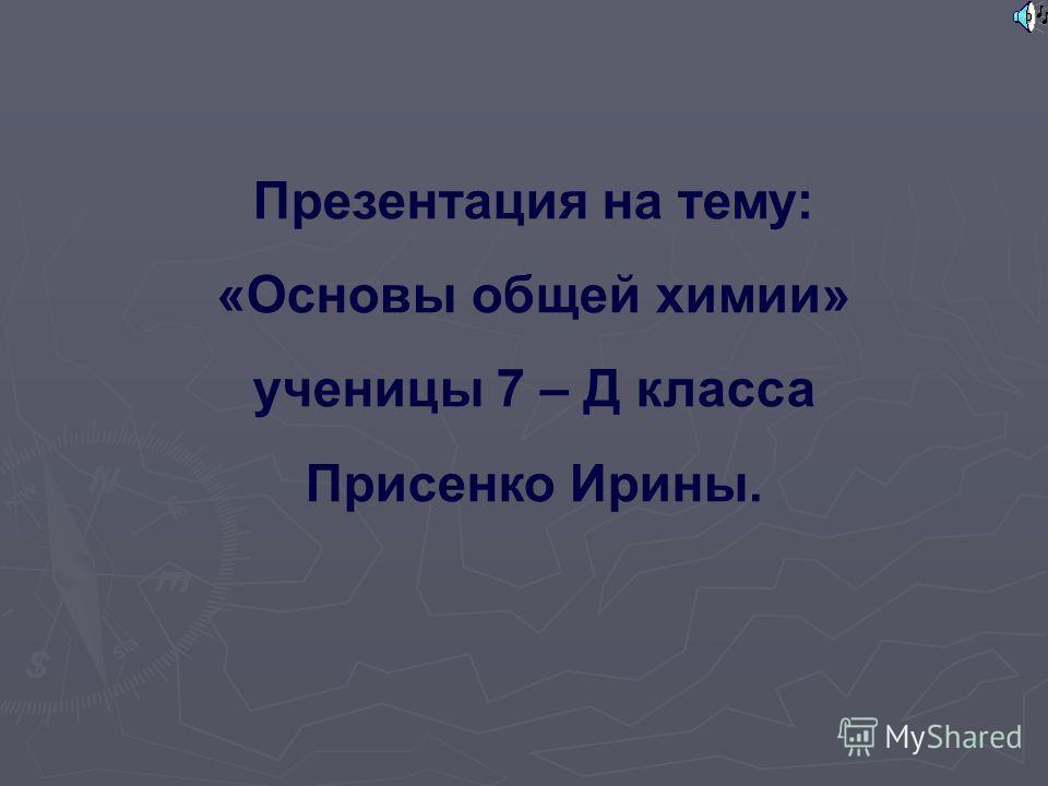 Презентация на тему: «Основы общей химии» ученицы 7 – Д класса Присенко Ирины.
