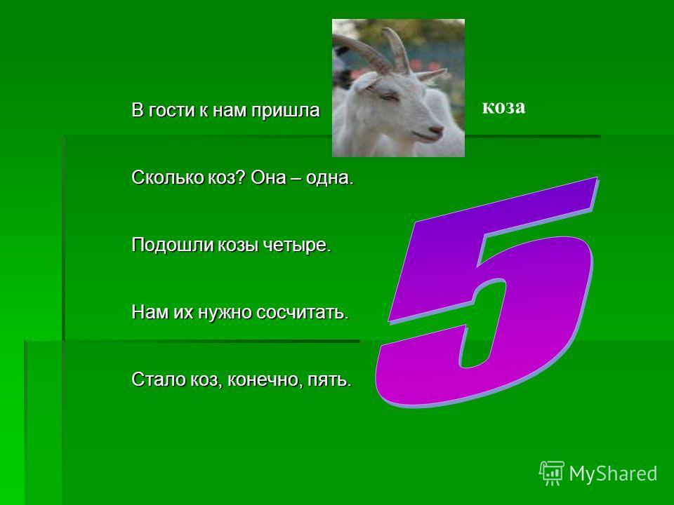 В гости к нам пришла Сколько коз? Она – одна. Подошли козы четыре. Нам их нужно сосчитать. Стало коз, конечно, пять. коза