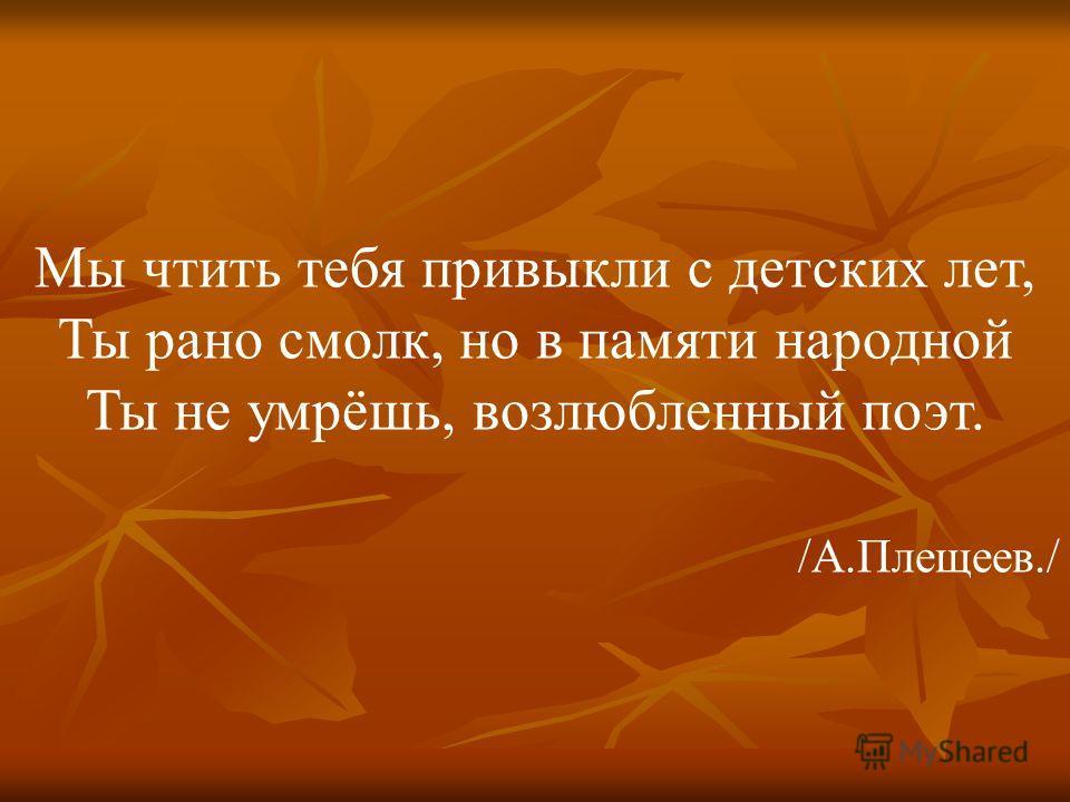 Мы чтить тебя привыкли с детских лет, Ты рано смолк, но в памяти народной Ты не умрёшь, возлюбленный поэт. /А.Плещеев./