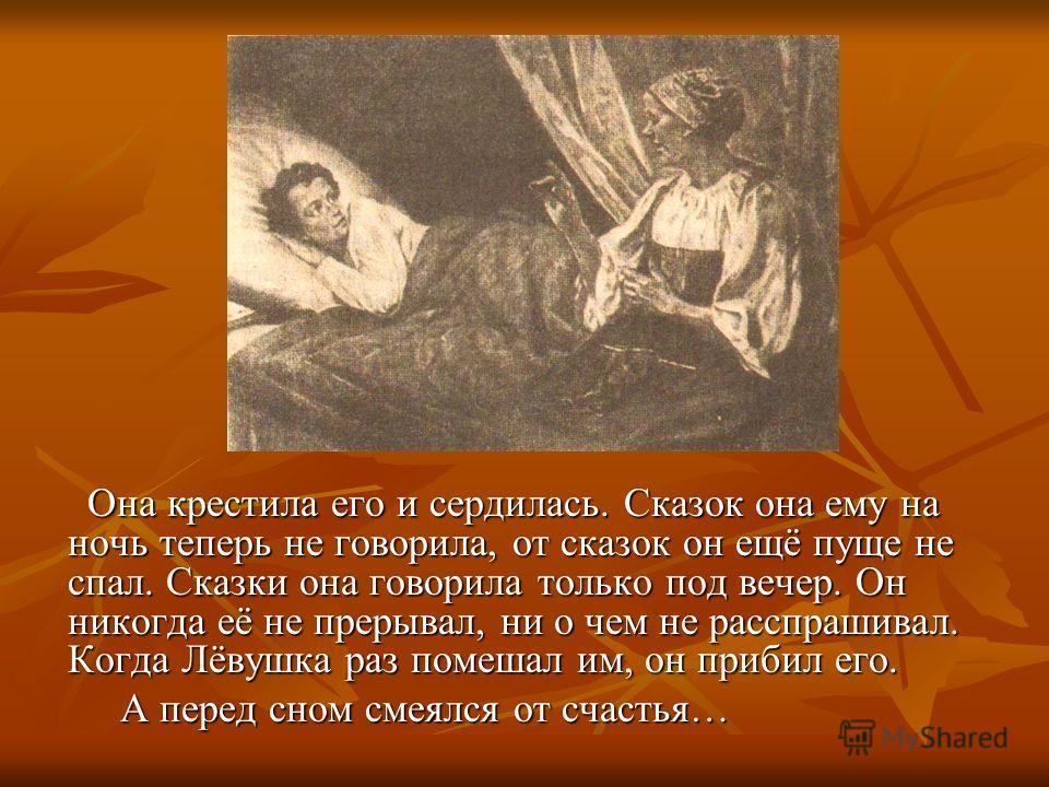 Она крестила его и сердилась. Сказок она ему на ночь теперь не говорила, от сказок он ещё пуще не спал. Сказки она говорила только под вечер. Он никогда её не прерывал, ни о чем не расспрашивал. Когда Лёвушка раз помешал им, он прибил его. А перед сн