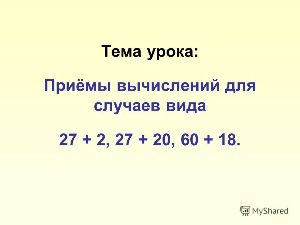 Тема урока: Приёмы вычислений для случаев вида 27 + 2, 27 + 20, 60 + 18.