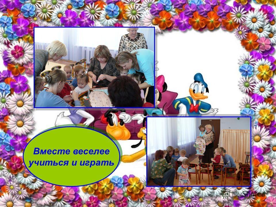 Вместе веселее учиться и играть Вместе веселее учиться и играть