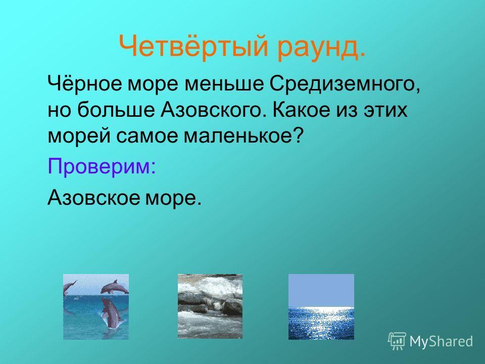 Четвёртый раунд. Чёрное море меньше Средиземного, но больше Азовского. Какое из этих морей самое маленькое? Проверим: Азовское море.