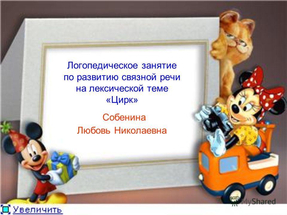 Логопедическое занятие по развитию связной речи на лексической теме «Цирк» Собенина Любовь Николаевна