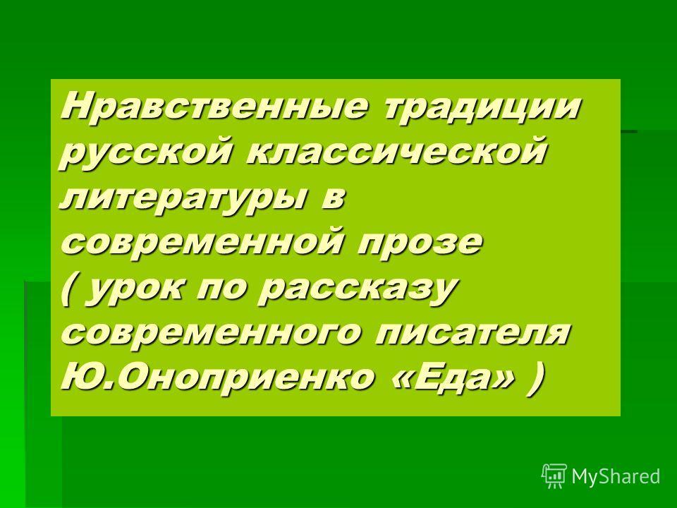 Нравственные традиции русской классической литературы в современной прозе ( урок по рассказу современного писателя Ю.Оноприенко «Еда» )