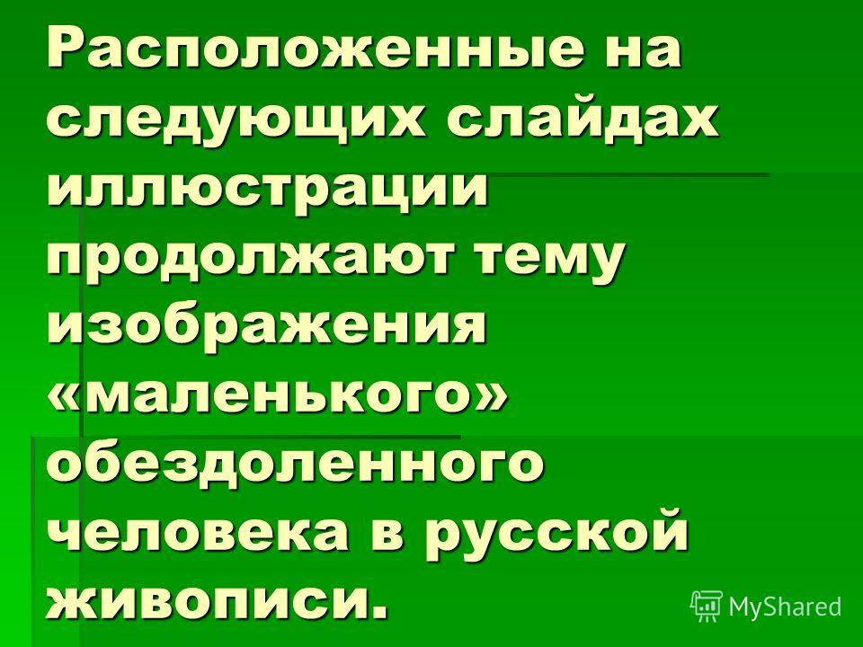 Расположенные на следующих слайдах иллюстрации продолжают тему изображения «маленького» обездоленного человека в русской живописи.