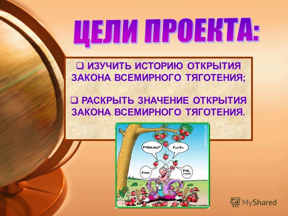 ИЗУЧИТЬ ИСТОРИЮ ОТКРЫТИЯ ЗАКОНА ВСЕМИРНОГО ТЯГОТЕНИЯ; РАСКРЫТЬ ЗНАЧЕНИЕ ОТКРЫТИЯ ЗАКОНА ВСЕМИРНОГО ТЯГОТЕНИЯ.