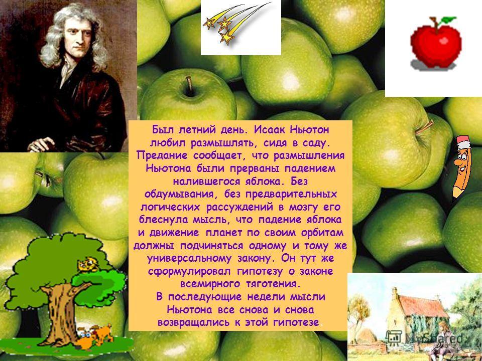 Был летний день. Исаак Ньютон любил размышлять, сидя в саду. Предание сообщает, что размышления Ньютона были прерваны падением налившегося яблока. Без обдумывания, без предварительных логических рассуждений в мозгу его блеснула мысль, что падение ябл