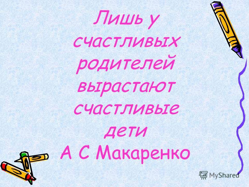 Лишь у счастливых родителей вырастают счастливые дети А С Макаренко