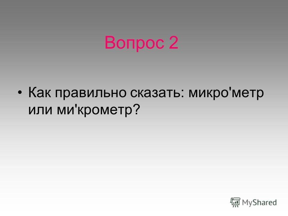 Вопрос 2 Как правильно сказать: микро'метр или ми'крометр?
