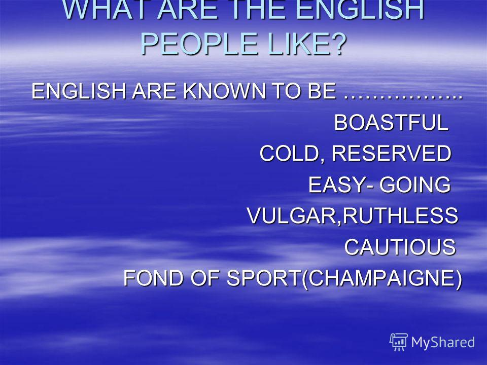 WHAT ARE THE ENGLISH PEOPLE LIKE? ENGLISH ARE KNOWN TO BE …………….. BOASTFUL BOASTFUL COLD, RESERVED COLD, RESERVED EASY- GOING EASY- GOING VULGAR,RUTHLESS VULGAR,RUTHLESS CAUTIOUS CAUTIOUS FOND OF SPORT(CHAMPAIGNE) FOND OF SPORT(CHAMPAIGNE)