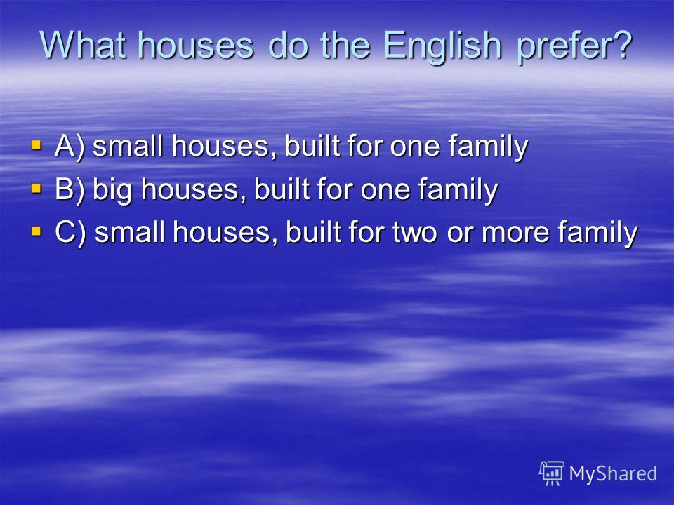 What houses do the English prefer? A) small houses, built for one family A) small houses, built for one family B) big houses, built for one family B) big houses, built for one family C) small houses, built for two or more family C) small houses, buil
