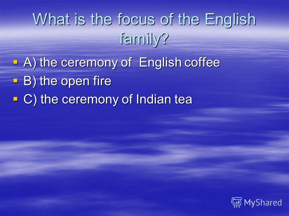 What is the focus of the English family? A) the ceremony of English coffee A) the ceremony of English coffee B) the open fire B) the open fire C) the ceremony of Indian tea C) the ceremony of Indian tea