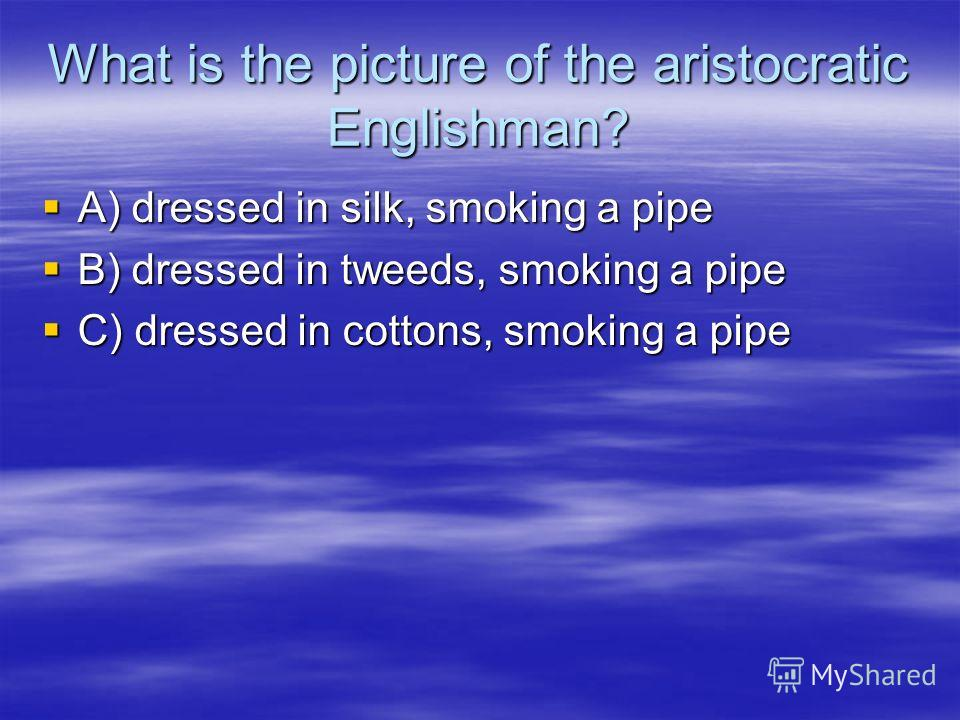 What is the picture of the aristocratic Englishman? A) dressed in silk, smoking a pipe A) dressed in silk, smoking a pipe B) dressed in tweeds, smoking a pipe B) dressed in tweeds, smoking a pipe C) dressed in cottons, smoking a pipe C) dressed in co