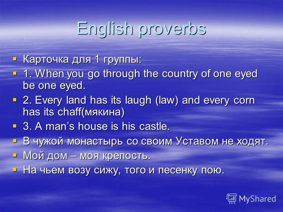English proverbs Карточка для 1 группы: Карточка для 1 группы: 1. When you go through the country of one eyed be one eyed. 1. When you go through the country of one eyed be one eyed. 2. Every land has its laugh (law) and every corn has its chaff(мяки