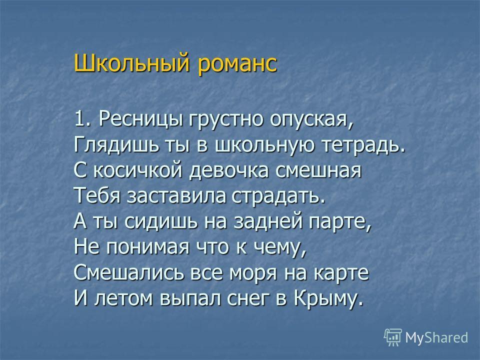 Школьный романс 1. Ресницы грустно опуская, Глядишь ты в школьную тетрадь. С косичкой девочка смешная Тебя заставила страдать. А ты сидишь на задней парте, Не понимая что к чему, Смешались все моря на карте И летом выпал снег в Крыму. Школьный романс