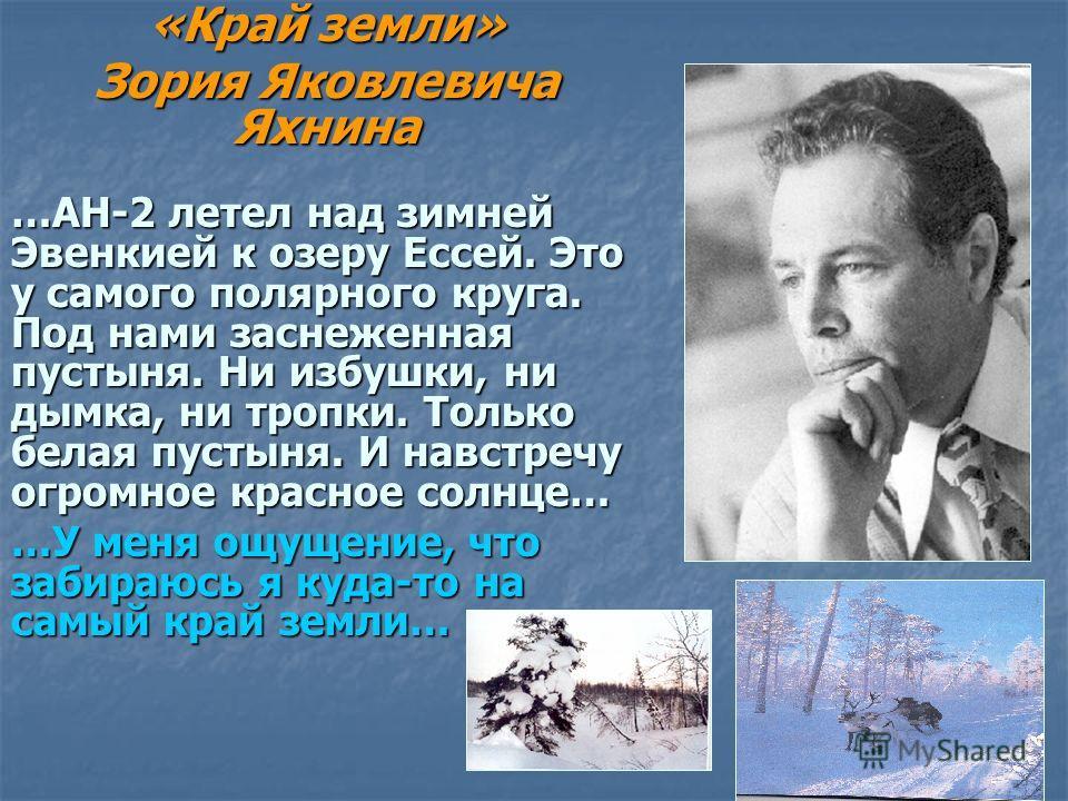 «Край земли» Зория Яковлевича Яхнина …АН-2 летел над зимней Эвенкией к озеру Ессей. Это у самого полярного круга. Под нами заснеженная пустыня. Ни избушки, ни дымка, ни тропки. Только белая пустыня. И навстречу огромное красное солнце… …У меня ощущен
