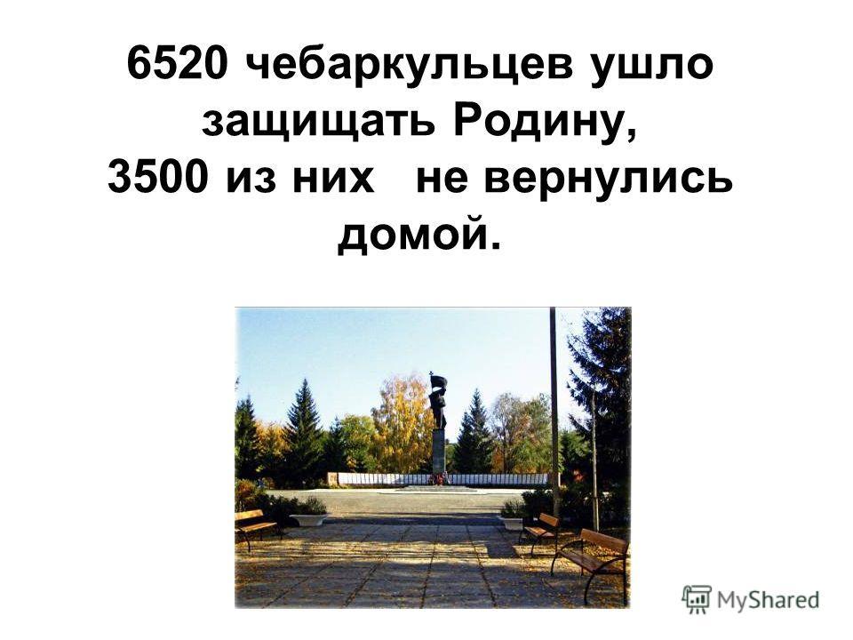 6520 чебаркульцев ушло защищать Родину, 3500 из них не вернулись домой.