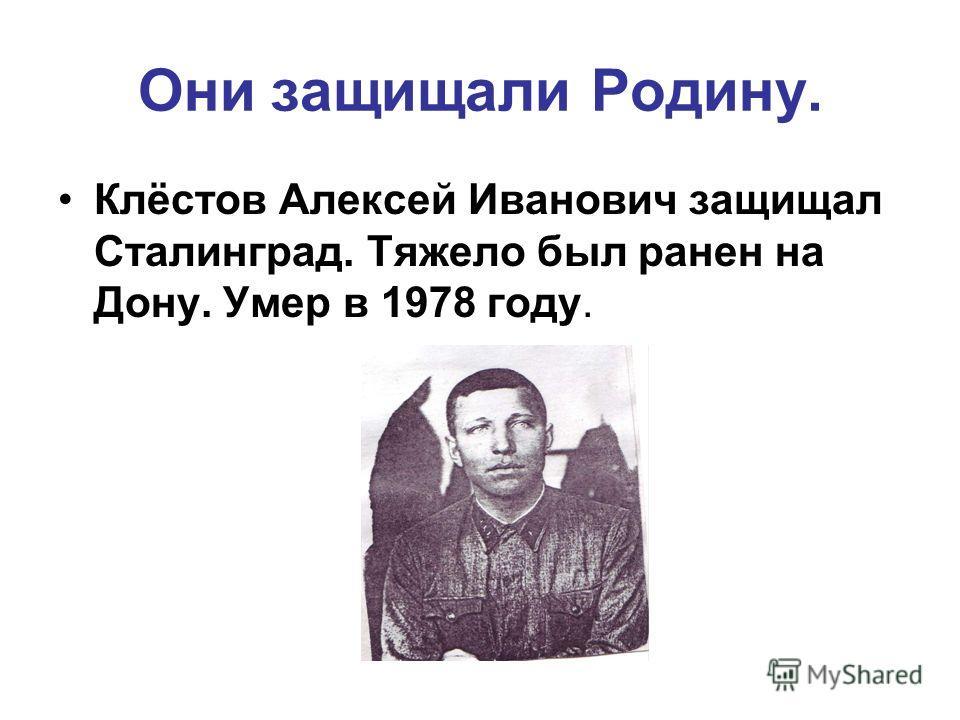 Они защищали Родину. Клёстов Алексей Иванович защищал Сталинград. Тяжело был ранен на Дону. Умер в 1978 году.