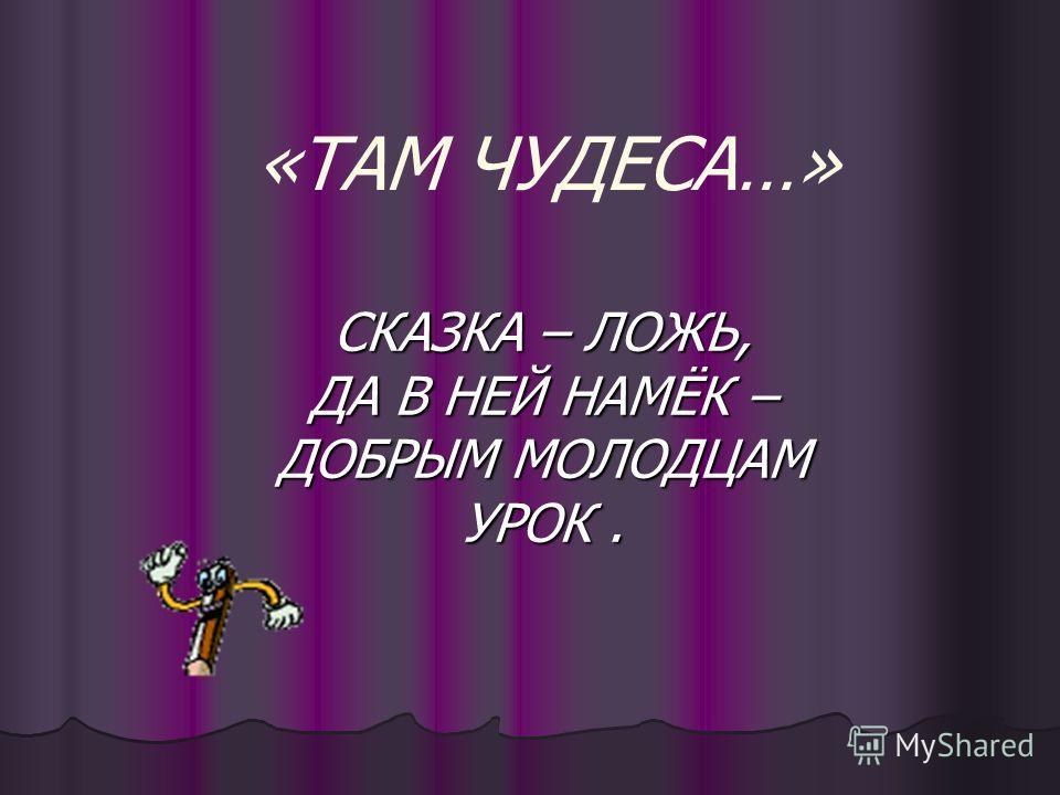 «ТАМ ЧУДЕСА…» СКАЗКА – ЛОЖЬ, ДА В НЕЙ НАМЁК – ДОБРЫМ МОЛОДЦАМ УРОК.