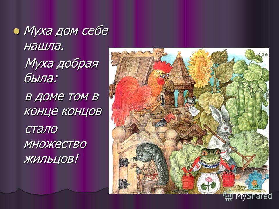 Муха дом себе нашла. Муха дом себе нашла. Муха добрая была: Муха добрая была: в доме том в конце концов в доме том в конце концов стало множество жильцов! стало множество жильцов!