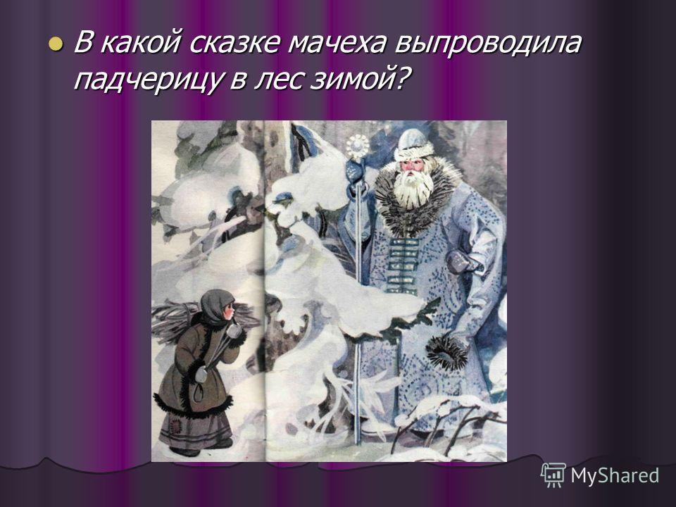 В какой сказке мачеха выпроводила падчерицу в лес зимой? В какой сказке мачеха выпроводила падчерицу в лес зимой?