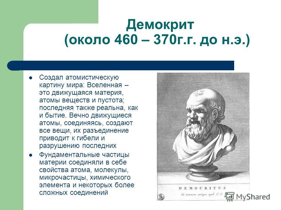 Демокрит (около 460 – 370г.г. до н.э.) Создал атомистическую картину мира: Вселенная – это движущаяся материя, атомы веществ и пустота; последняя также реальна, как и бытие. Вечно движущиеся атомы, соединяясь, создают все вещи, их разъединение привод