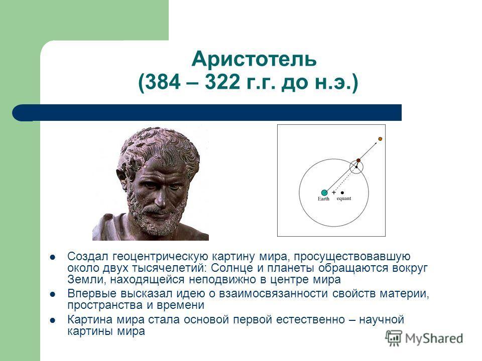 Аристотель (384 – 322 г.г. до н.э.) Создал геоцентрическую картину мира, просуществовавшую около двух тысячелетий: Солнце и планеты обращаются вокруг Земли, находящейся неподвижно в центре мира Впервые высказал идею о взаимосвязанности свойств матери