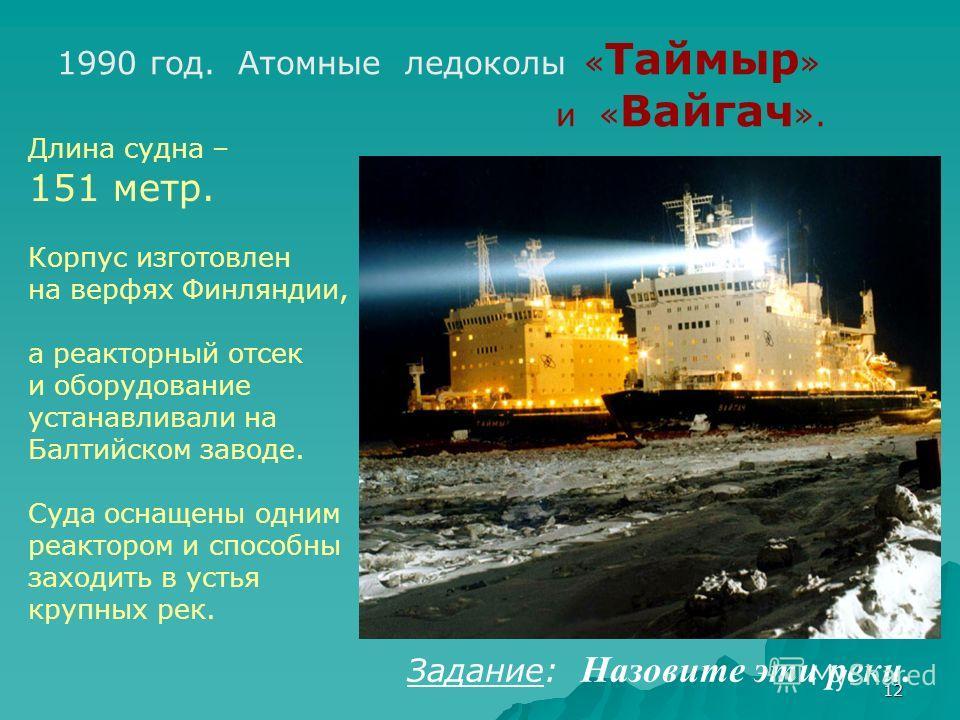 12 Длина судна – 151 метр. Корпус изготовлен на верфях Финляндии, а реакторный отсек и оборудование устанавливали на Балтийском заводе. Суда оснащены одним реактором и способны заходить в устья крупных рек. 1990 год. Атомные ледоколы « Таймыр » и « В