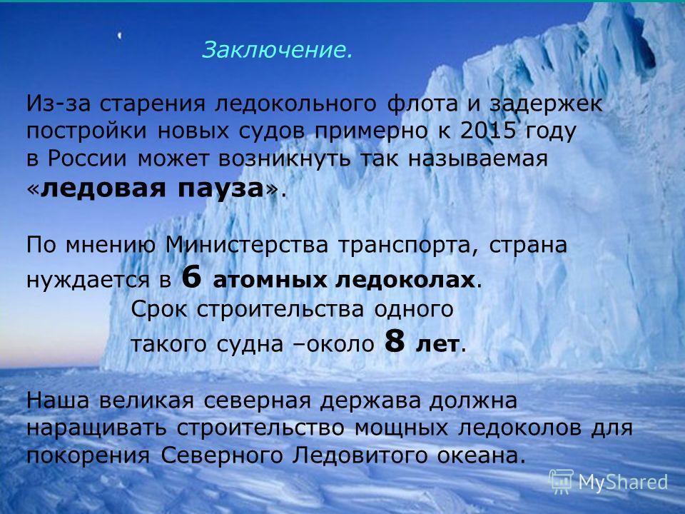 20 Из-за старения ледокольного флота и задержек постройки новых судов примерно к 2015 году в России может возникнуть так называемая « ледовая пауза ». По мнению Министерства транспорта, страна нуждается в 6 атомных ледоколах. Срок строительства одног