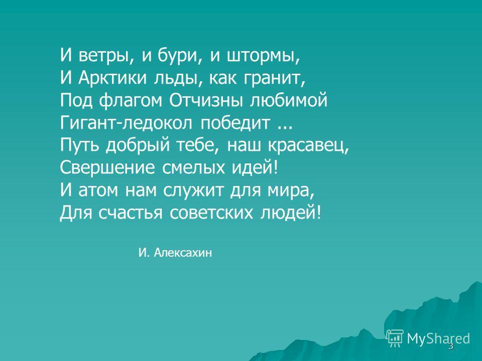 3 И ветры, и бури, и штормы, И Арктики льды, как гранит, Под флагом Отчизны любимой Гигант-ледокол победит... Путь добрый тебе, наш красавец, Свершение смелых идей! И атом нам служит для мира, Для счастья советских людей! И. Алексахин