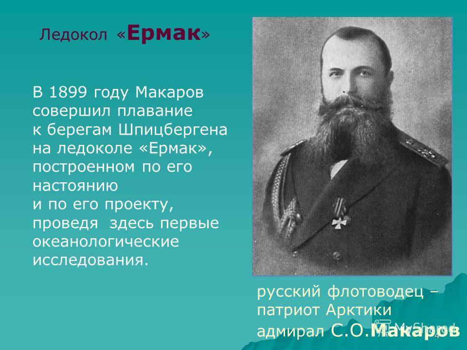 4 Ледокол « Ермак » русский флотоводец – патриот Арктики адмирал С.О.Макаров В 1899 году Макаров совершил плавание к берегам Шпицбергена на ледоколе «Ермак», построенном по его настоянию и по его проекту, проведя здесь первые океанологические исследо